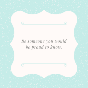 Be someone you would be proud to know.