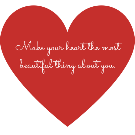 Make your heart the most beautiful thing about you.