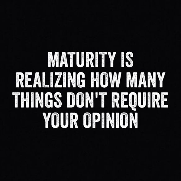 Maturing-is-realizing-how-many-things-dont-require-your-opinion