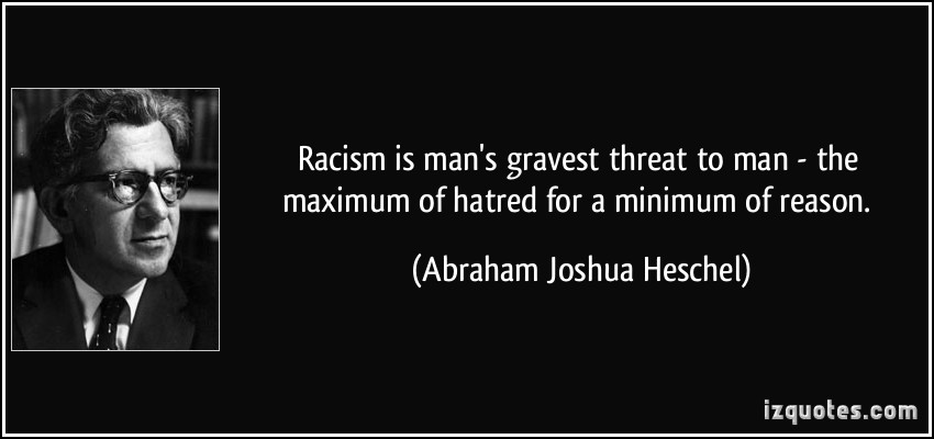 Racism-is-mans-gravest-threat-to-man-the-maximum-of-hatred-for-a-minimum-of-reason.-Abraham-Joshua-Heschel